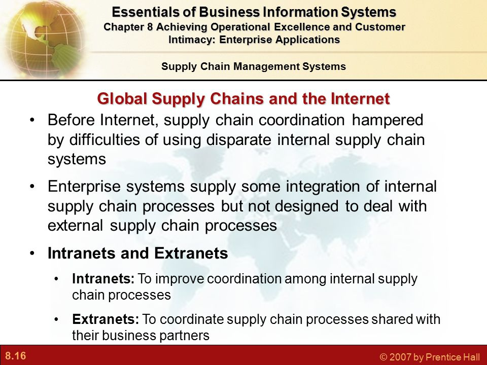 8.16 © 2007 by Prentice Hall Global Supply Chains and the Internet Before Internet, supply chain coordination hampered by difficulties of using disparate internal supply chain systems Enterprise systems supply some integration of internal supply chain processes but not designed to deal with external supply chain processes Intranets and Extranets Intranets: To improve coordination among internal supply chain processes Extranets: To coordinate supply chain processes shared with their business partners Essentials of Business Information Systems Chapter 8 Achieving Operational Excellence and Customer Intimacy: Enterprise Applications Supply Chain Management Systems