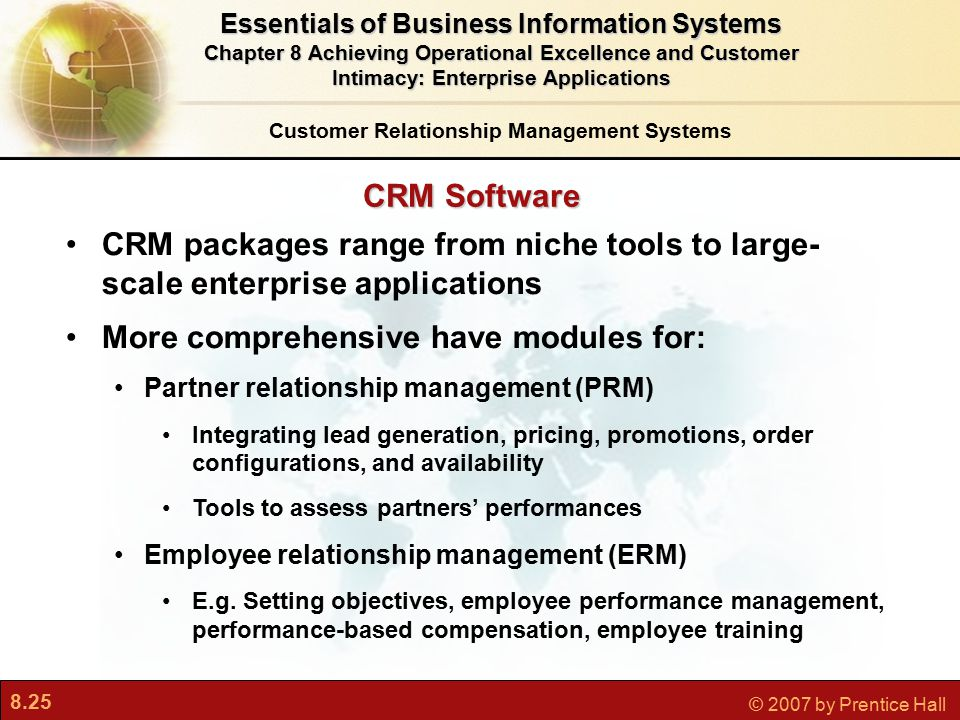 8.25 © 2007 by Prentice Hall CRM Software CRM packages range from niche tools to large- scale enterprise applications More comprehensive have modules for: Partner relationship management (PRM) Integrating lead generation, pricing, promotions, order configurations, and availability Tools to assess partners' performances Employee relationship management (ERM) E.g.