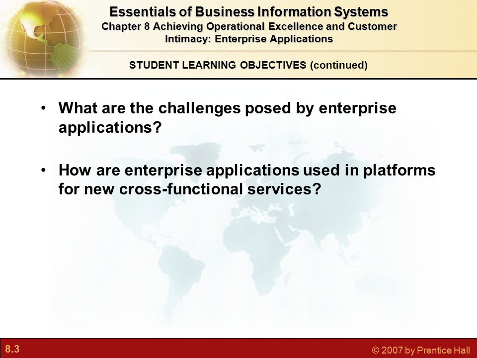 8.34 © 2007 by Prentice Hall Interactive Session: People Alaska Airlines Soars with Customer Relationship Management Customer Relationship Management Systems Essentials of Business Information Systems Chapter 8 Achieving Operational Excellence and Customer Intimacy: Enterprise Applications Read the Interactive Session and then discuss the following questions: What was the problem at Alaska Airlines in this story.