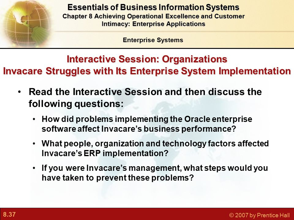 8.37 © 2007 by Prentice Hall Interactive Session: Organizations Invacare Struggles with Its Enterprise System Implementation Read the Interactive Session and then discuss the following questions: How did problems implementing the Oracle enterprise software affect Invacare's business performance.