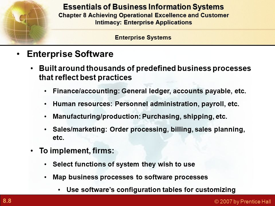 8.9 © 2007 by Prentice Hall Enterprise Systems Business Value of Enterprise Systems Increase operational efficiency Provide firmwide information to support decision making Enable rapid responses to customer requests for information or products Include analytical tools to evaluate overall organizational performance Essentials of Business Information Systems Chapter 8 Achieving Operational Excellence and Customer Intimacy: Enterprise Applications