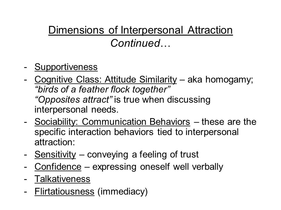 Interpersonal Attraction: the Catalyst of Escalation Interpersonal attraction – the various forces that draw people together; involves emotional responses, beliefs, & evaluations; Interpersonal attraction is a learned response.