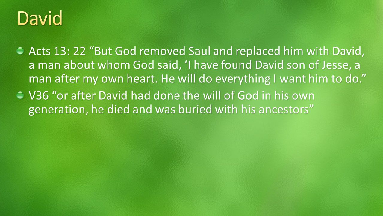 Acts 13: 22 But God removed Saul and replaced him with David, a man about whom God said, 'I have found David son of Jesse, a man after my own heart.