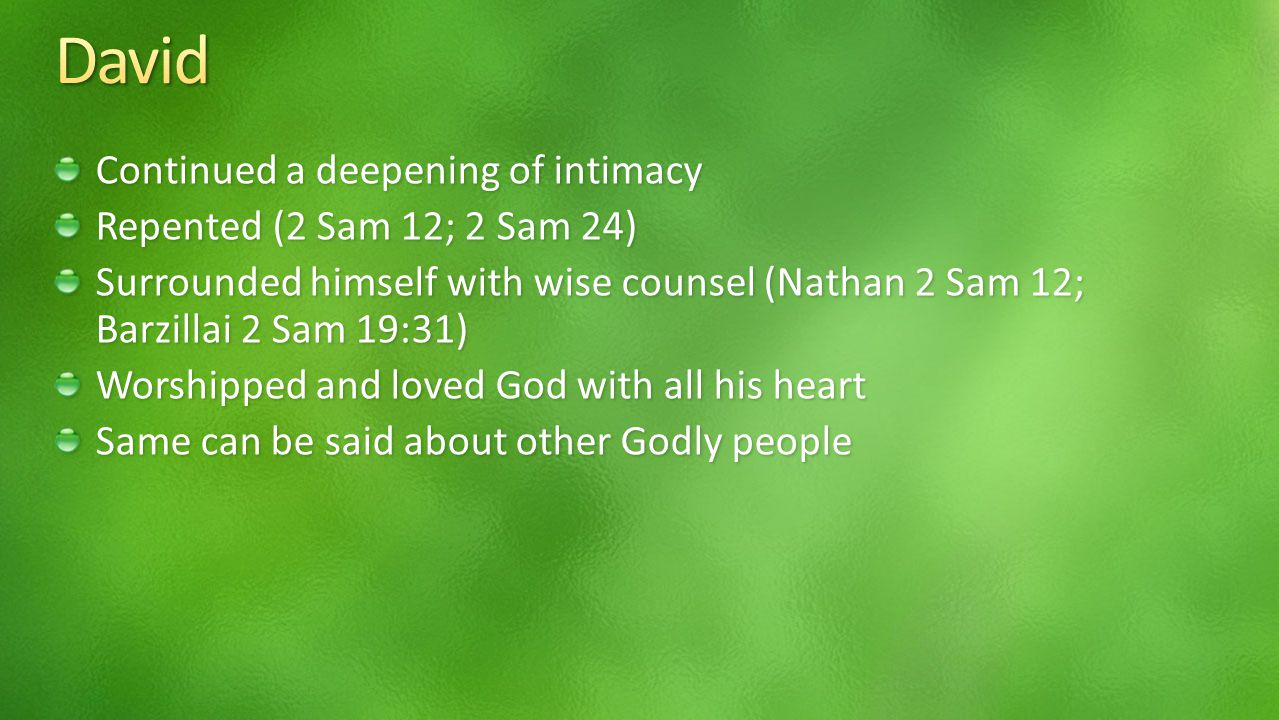 Continued a deepening of intimacy Repented (2 Sam 12; 2 Sam 24) Surrounded himself with wise counsel (Nathan 2 Sam 12; Barzillai 2 Sam 19:31) Worshipped and loved God with all his heart Same can be said about other Godly people