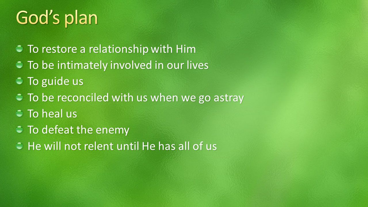 To restore a relationship with Him To be intimately involved in our lives To guide us To be reconciled with us when we go astray To heal us To defeat the enemy He will not relent until He has all of us