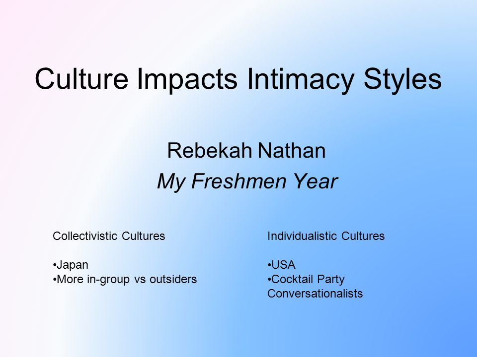 Culture Impacts Intimacy Styles Rebekah Nathan My Freshmen Year Collectivistic Cultures Japan More in-group vs outsiders Individualistic Cultures USA
