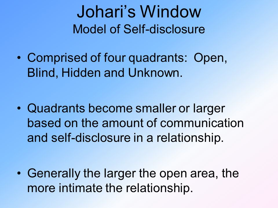 Johari's Window Model of Self-disclosure Comprised of four quadrants: Open, Blind, Hidden and Unknown. Quadrants become smaller or larger based on the