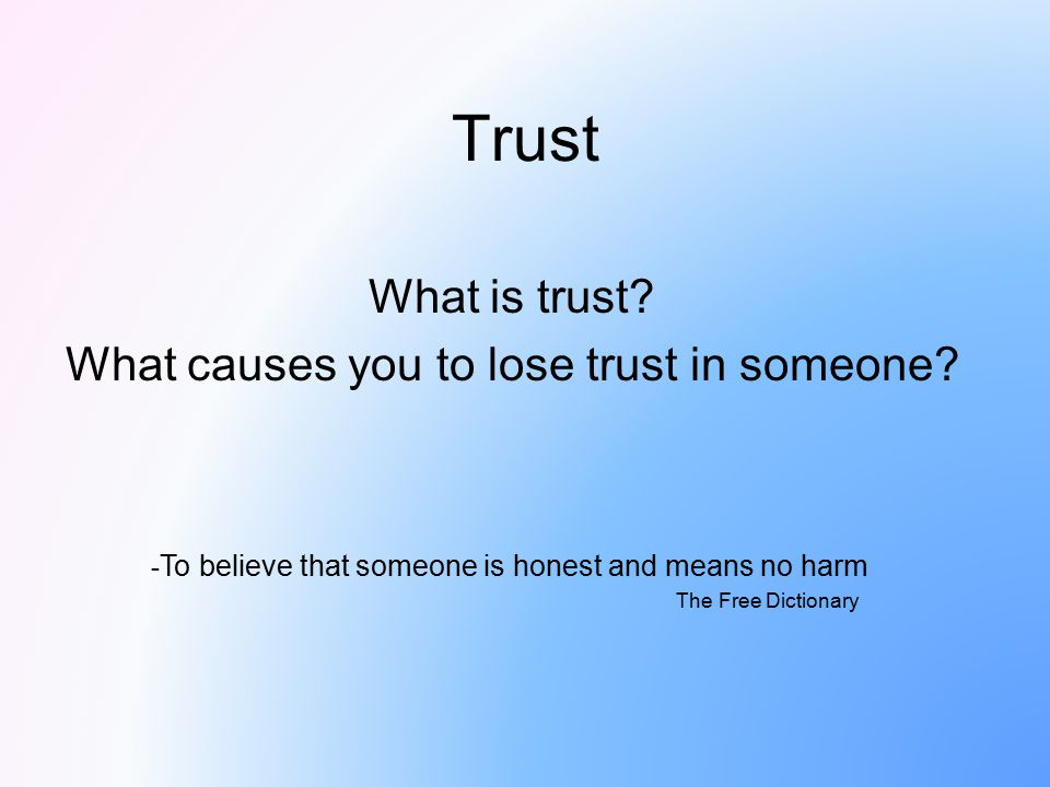 Trust What is trust? What causes you to lose trust in someone? - To believe that someone is honest and means no harm The Free Dictionary