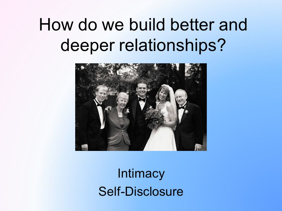 How do we build better and deeper relationships? Intimacy Self-Disclosure