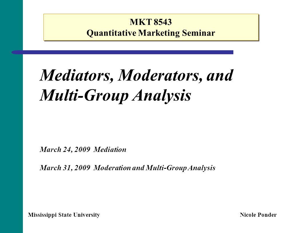 Mediators, Moderators, and Multi-Group Analysis March 24, 2009 Mediation March 31, 2009 Moderation and Multi-Group Analysis MKT 8543 Quantitative Mark