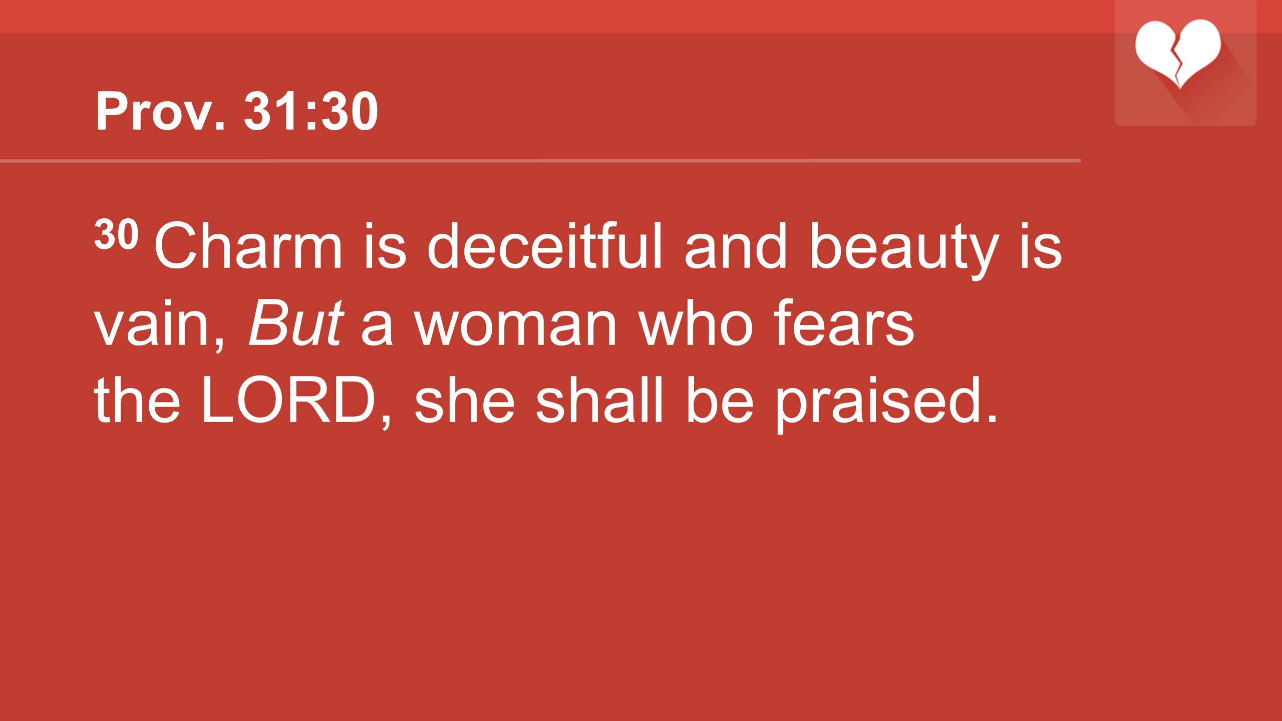Prov. 31:30 30 Charm is deceitful and beauty is vain, But a woman who fears the LORD, she shall be praised.