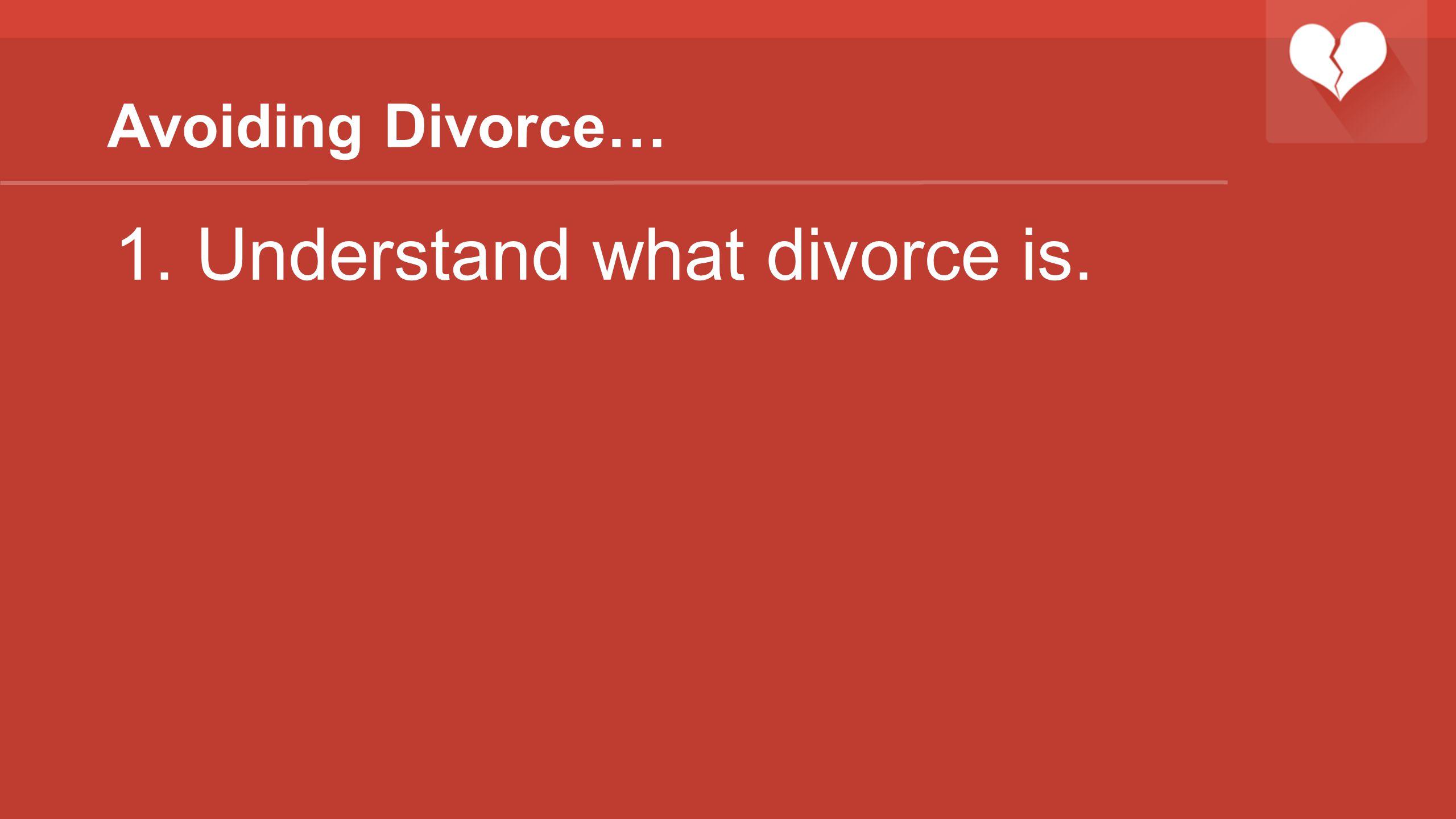 Avoiding Divorce… 1.Understand what divorce is.