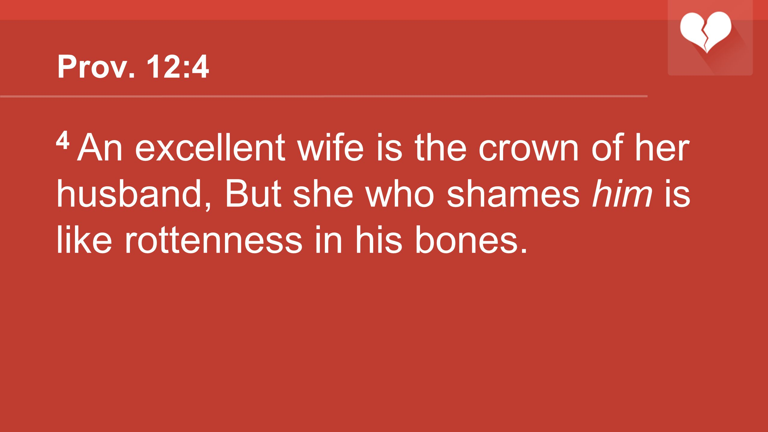 Prov. 12:4 4 An excellent wife is the crown of her husband, But she who shames him is like rottenness in his bones.