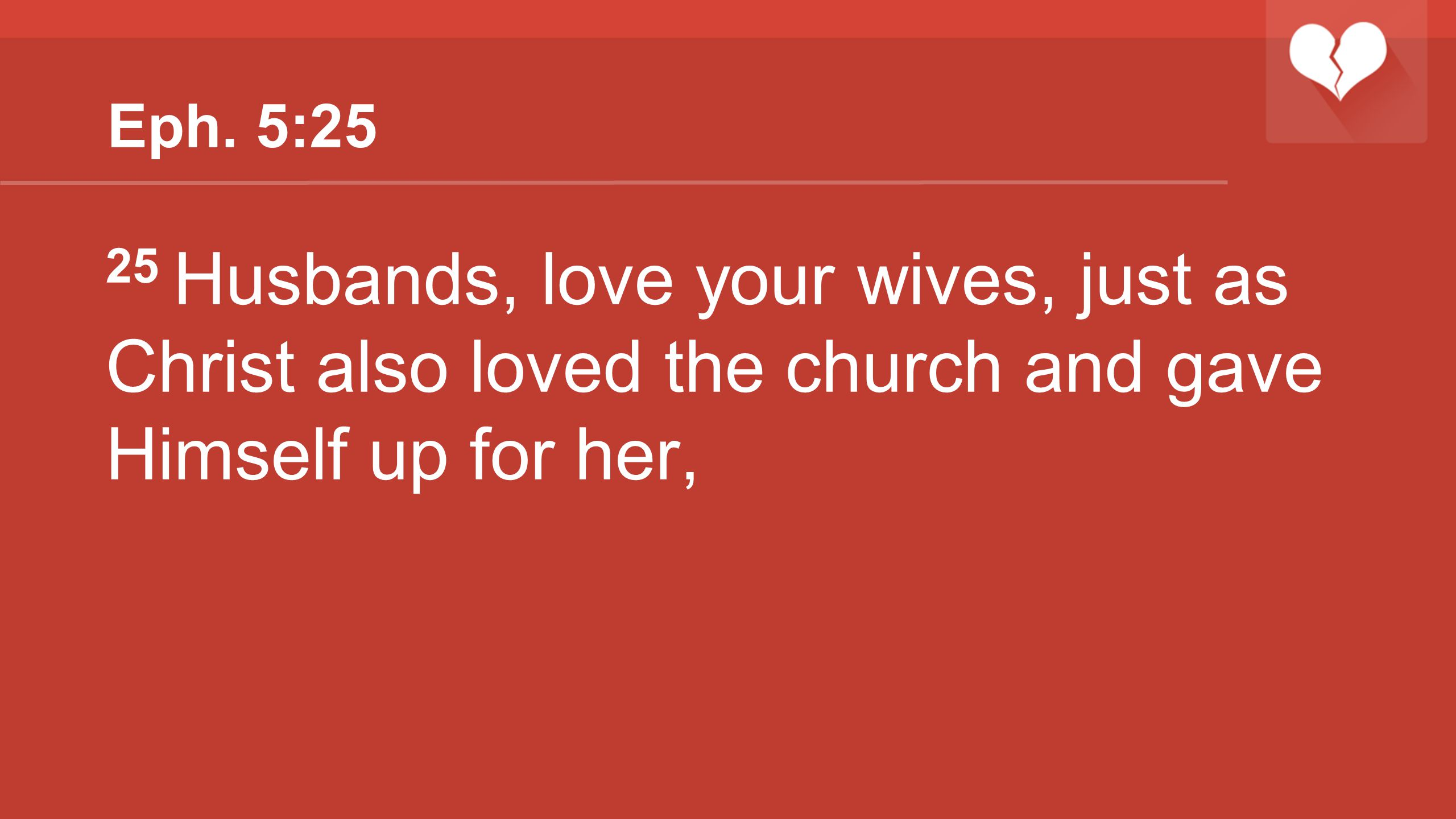 Eph. 5:25 25 Husbands, love your wives, just as Christ also loved the church and gave Himself up for her,