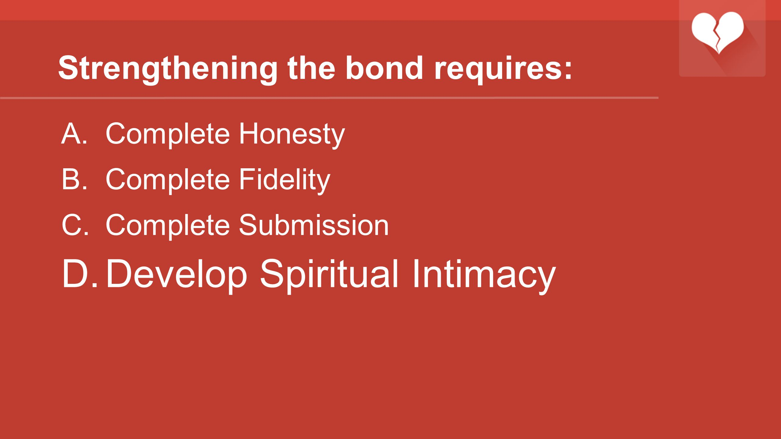 Strengthening the bond requires: A.Complete Honesty B.Complete Fidelity C.Complete Submission D.Develop Spiritual Intimacy
