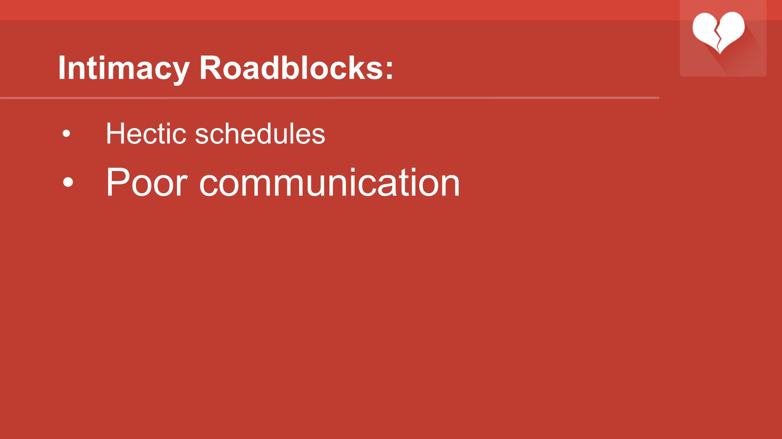 Intimacy Roadblocks: Hectic schedules Poor communication