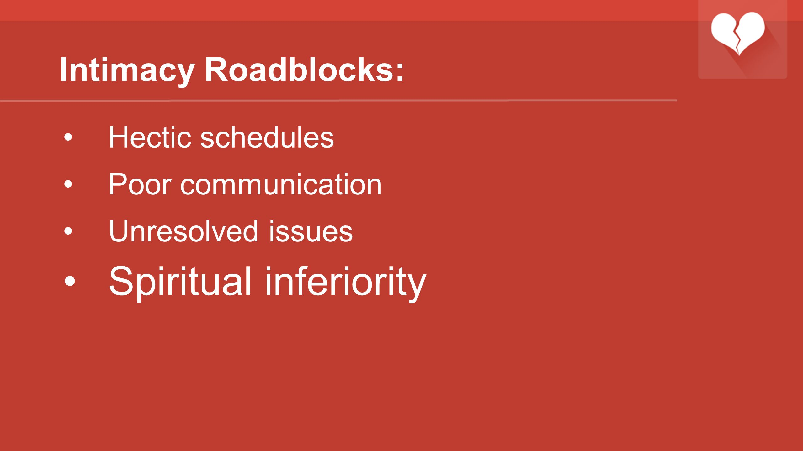 Intimacy Roadblocks: Hectic schedules Poor communication Unresolved issues Spiritual inferiority