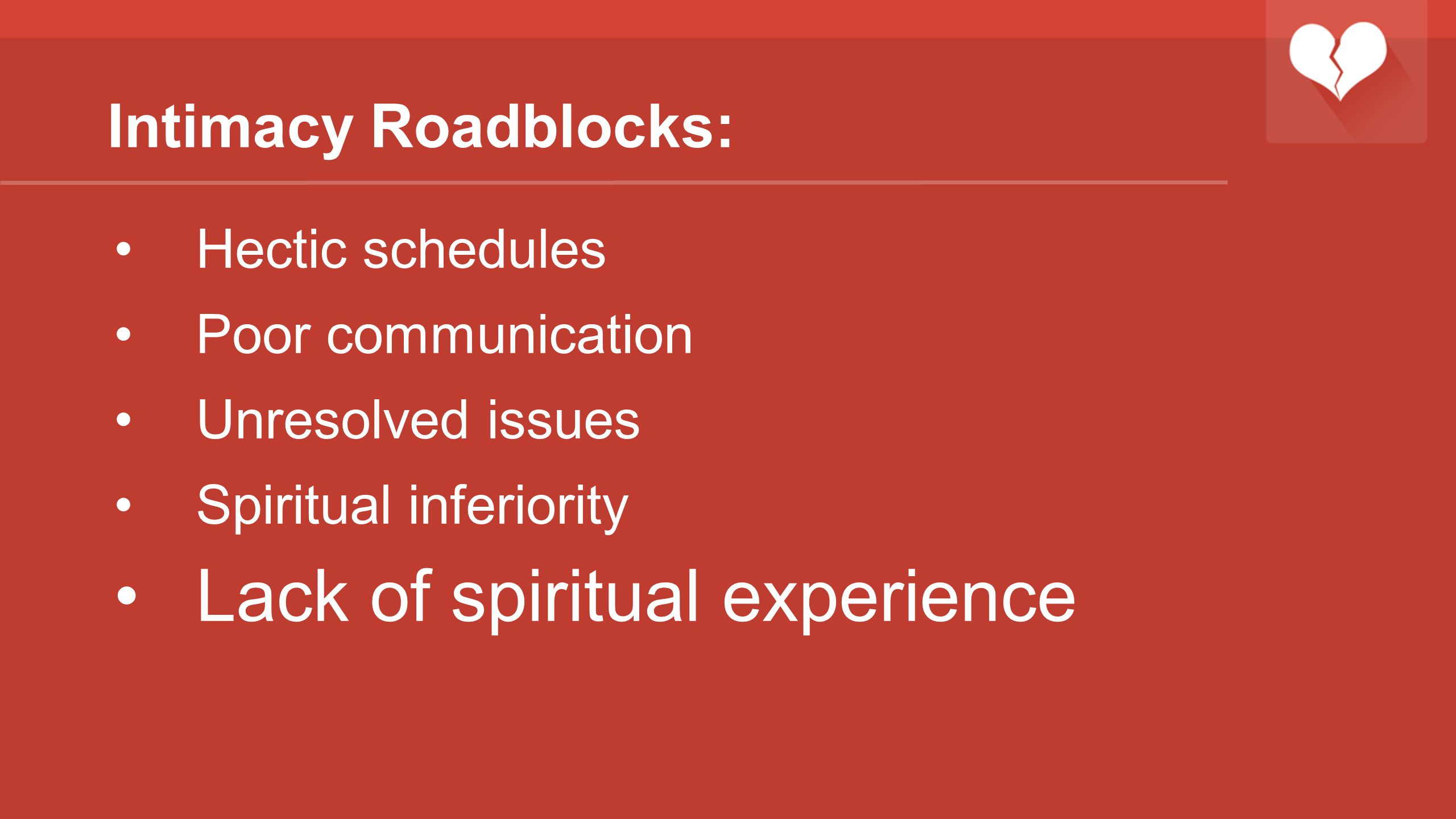 Intimacy Roadblocks: Hectic schedules Poor communication Unresolved issues Spiritual inferiority Lack of spiritual experience