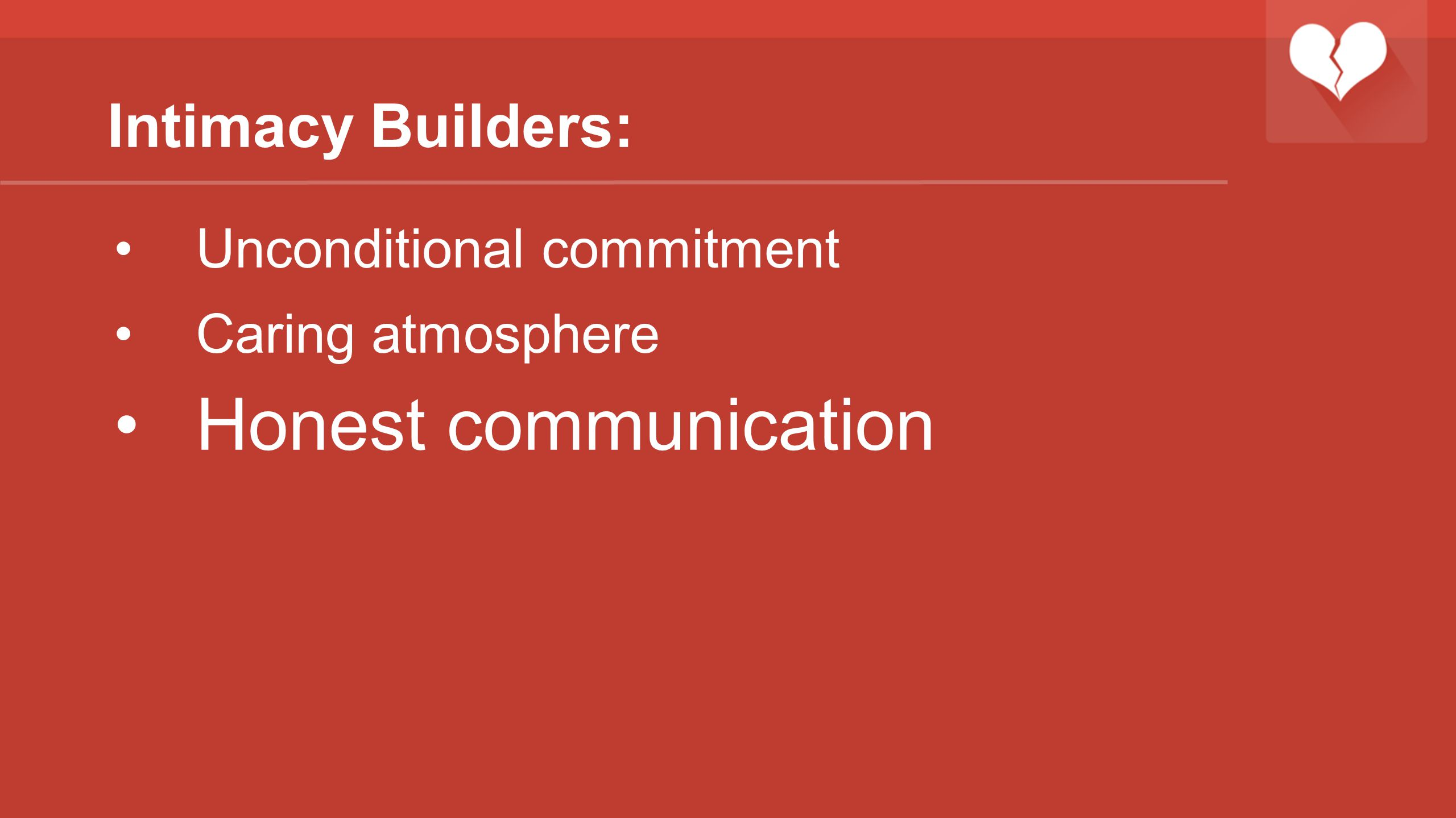 Intimacy Builders: Unconditional commitment Caring atmosphere Honest communication