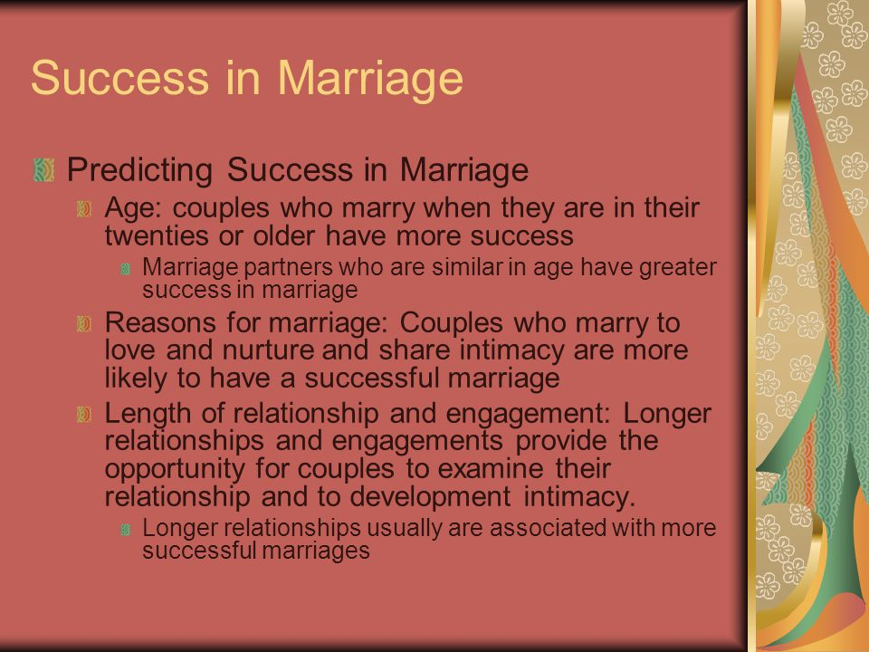 Success in Marriage Predicting Success in Marriage Age: couples who marry when they are in their twenties or older have more success Marriage partners who are similar in age have greater success in marriage Reasons for marriage: Couples who marry to love and nurture and share intimacy are more likely to have a successful marriage Length of relationship and engagement: Longer relationships and engagements provide the opportunity for couples to examine their relationship and to development intimacy.