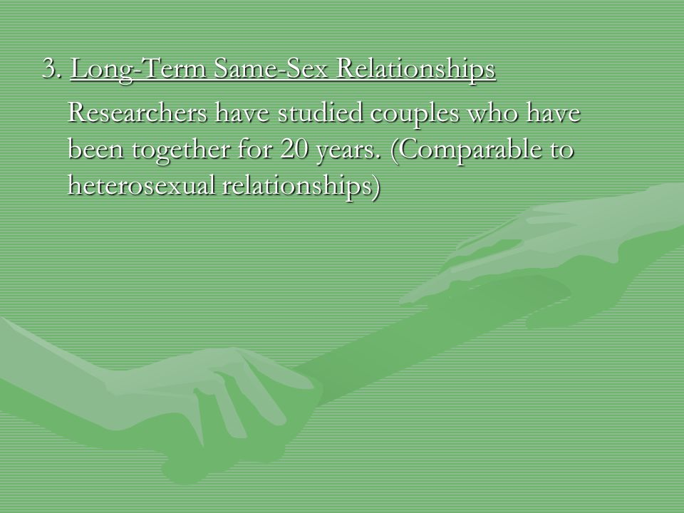 3. Long-Term Same-Sex Relationships Researchers have studied couples who have been together for 20 years. (Comparable to heterosexual relationships)