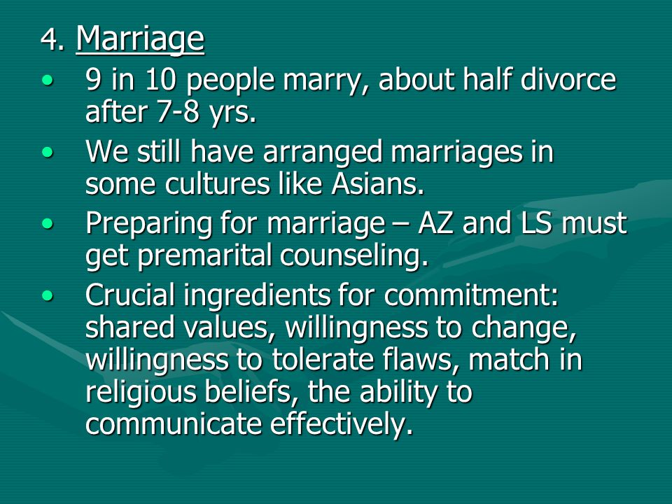4. Marriage 9 in 10 people marry, about half divorce after 7-8 yrs.9 in 10 people marry, about half divorce after 7-8 yrs. We still have arranged marr