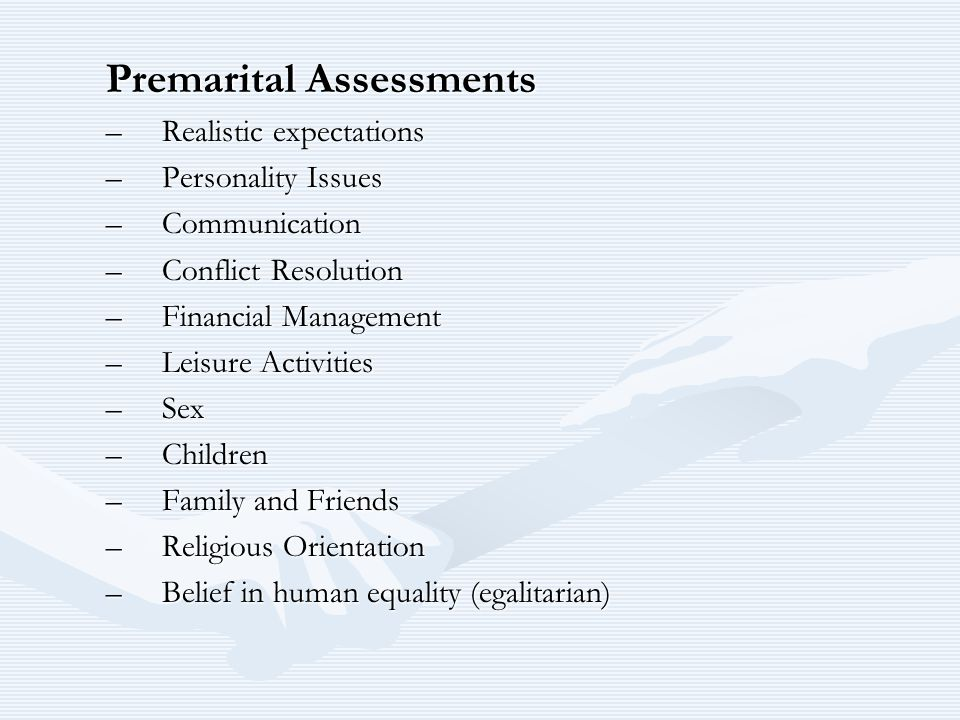Premarital Assessments –Realistic expectations –Personality Issues –Communication –Conflict Resolution –Financial Management –Leisure Activities –Sex –Children –Family and Friends –Religious Orientation –Belief in human equality (egalitarian)
