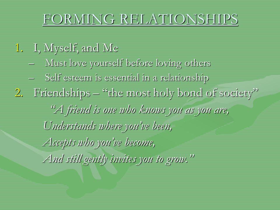 FORMING RELATIONSHIPS 1.I, Myself, and Me –M–M–M–Must love yourself before loving others –S–S–S–Self esteem is essential in a relationship 2.F riendships – the most holy bond of society A friend is one who knows you as you are, Understands where you've been, Accepts who you've become, And still gently invites you to grow.