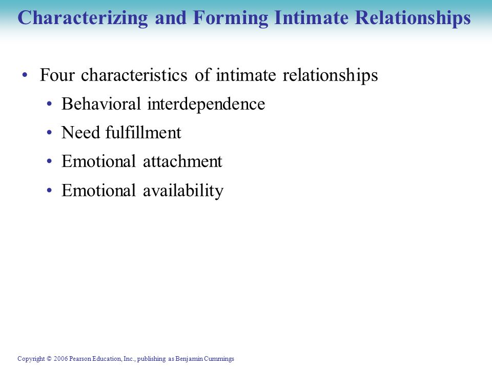 Copyright © 2006 Pearson Education, Inc., publishing as Benjamin Cummings Characterizing and Forming Intimate Relationships Four characteristics of intimate relationships Behavioral interdependence Need fulfillment Emotional attachment Emotional availability