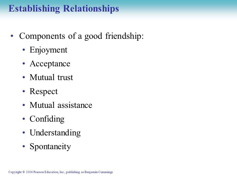 Copyright © 2006 Pearson Education, Inc., publishing as Benjamin Cummings Establishing Relationships Components of a good friendship: Enjoyment Acceptance Mutual trust Respect Mutual assistance Confiding Understanding Spontaneity