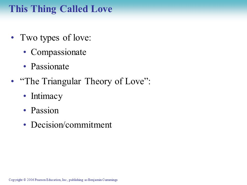 Copyright © 2006 Pearson Education, Inc., publishing as Benjamin Cummings This Thing Called Love Two types of love: Compassionate Passionate The Triangular Theory of Love : Intimacy Passion Decision/commitment