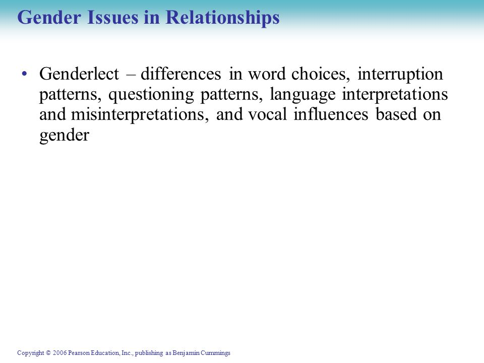 Copyright © 2006 Pearson Education, Inc., publishing as Benjamin Cummings Gender Issues in Relationships Genderlect – differences in word choices, interruption patterns, questioning patterns, language interpretations and misinterpretations, and vocal influences based on gender