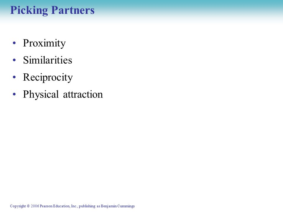 Copyright © 2006 Pearson Education, Inc., publishing as Benjamin Cummings Picking Partners Proximity Similarities Reciprocity Physical attraction