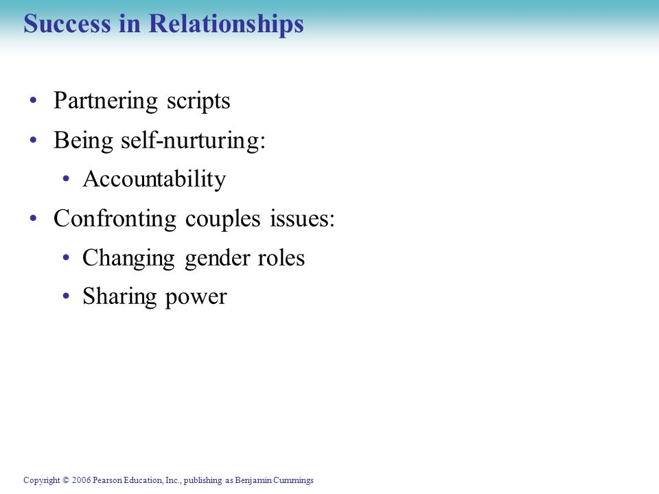 Copyright © 2006 Pearson Education, Inc., publishing as Benjamin Cummings Success in Relationships Partnering scripts Being self-nurturing: Accountability Confronting couples issues: Changing gender roles Sharing power