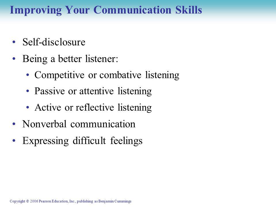 Copyright © 2006 Pearson Education, Inc., publishing as Benjamin Cummings Communicating Assertively Types of communicators: Assertive Nonassertive Aggressive