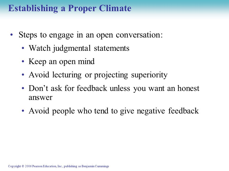 Copyright © 2006 Pearson Education, Inc., publishing as Benjamin Cummings Establishing a Proper Climate Steps to engage in an open conversation: Watch judgmental statements Keep an open mind Avoid lecturing or projecting superiority Don't ask for feedback unless you want an honest answer Avoid people who tend to give negative feedback
