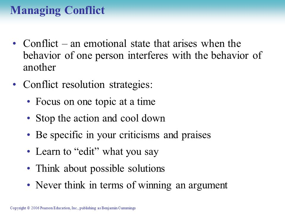 Copyright © 2006 Pearson Education, Inc., publishing as Benjamin Cummings Managing Conflict Conflict – an emotional state that arises when the behavior of one person interferes with the behavior of another Conflict resolution strategies: Focus on one topic at a time Stop the action and cool down Be specific in your criticisms and praises Learn to edit what you say Think about possible solutions Never think in terms of winning an argument