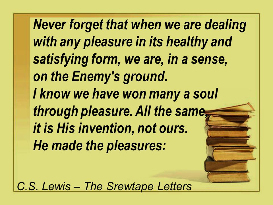 Never forget that when we are dealing with any pleasure in its healthy and satisfying form, we are, in a sense, on the Enemy s ground.