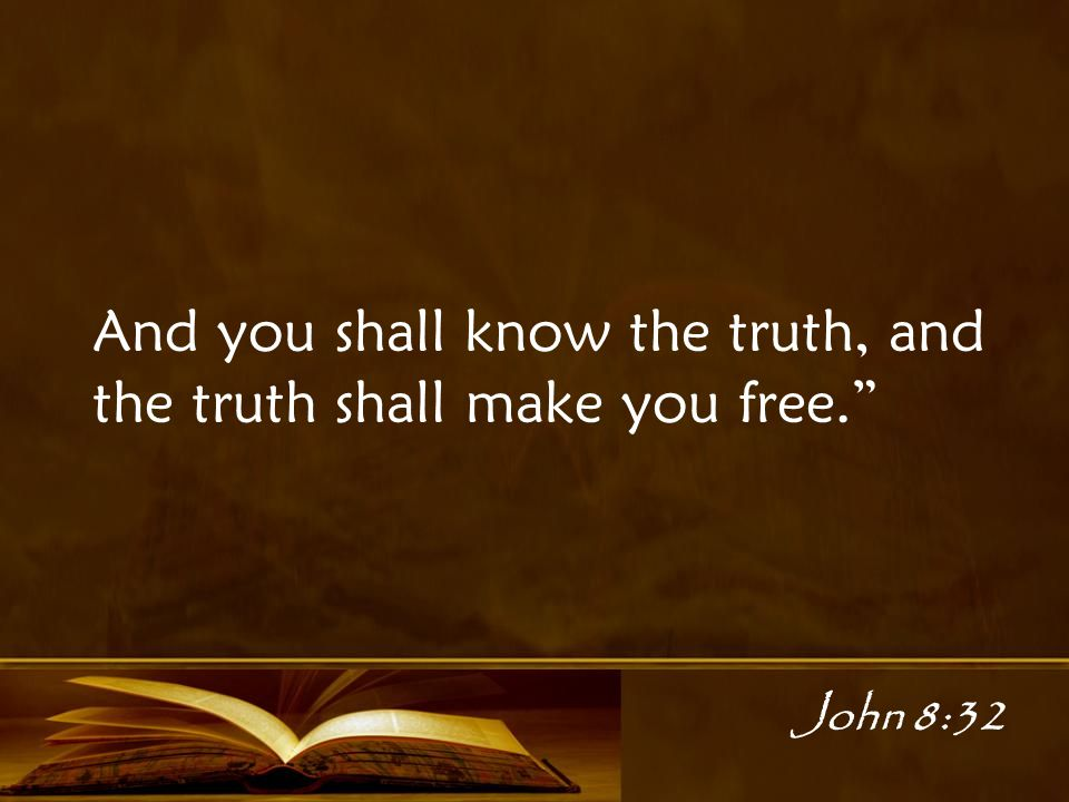John 8:32 And you shall know the truth, and the truth shall make you free.