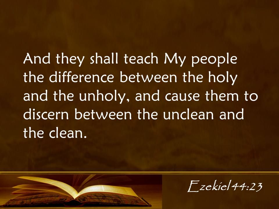 Ezekiel 44:23 And they shall teach My people the difference between the holy and the unholy, and cause them to discern between the unclean and the clean.