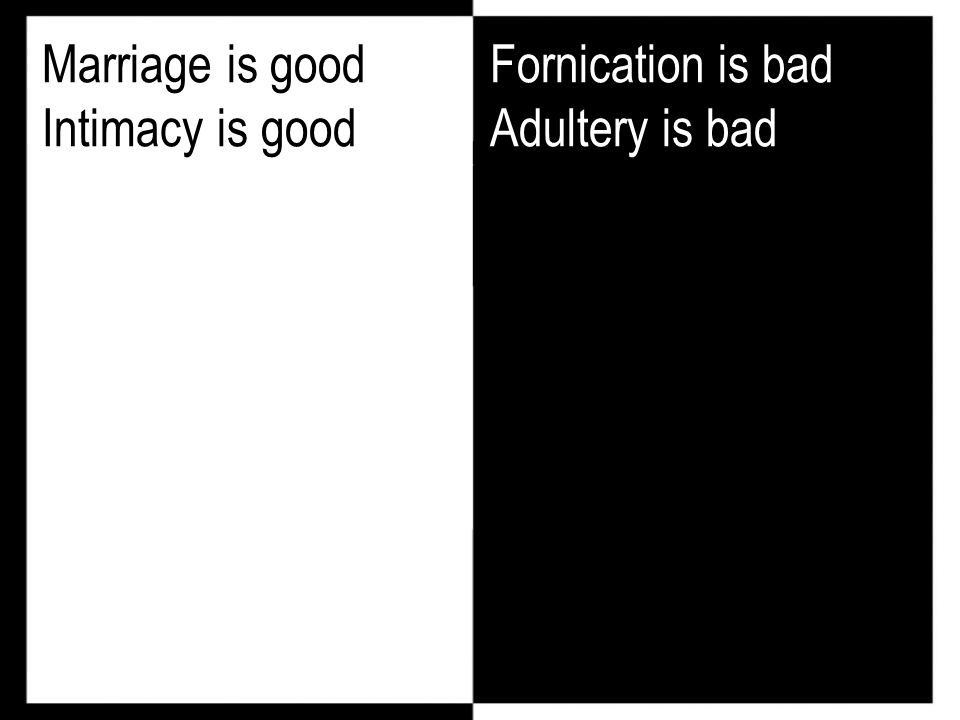 Marriage is good Intimacy is good Fornication is bad Adultery is bad