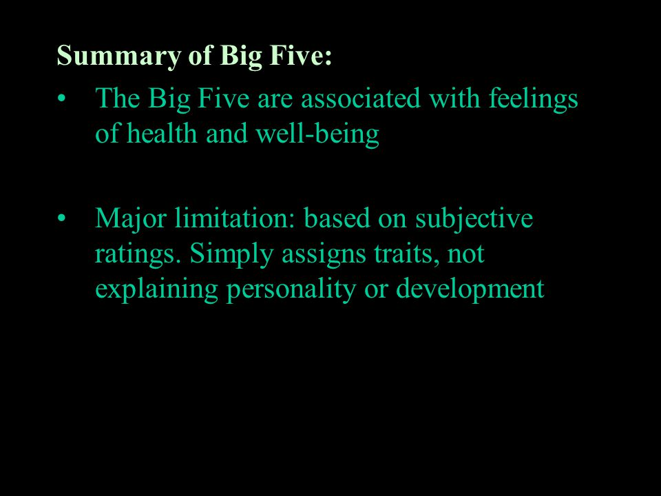 Summary of Big Five: The Big Five are associated with feelings of health and well-being Major limitation: based on subjective ratings. Simply assigns