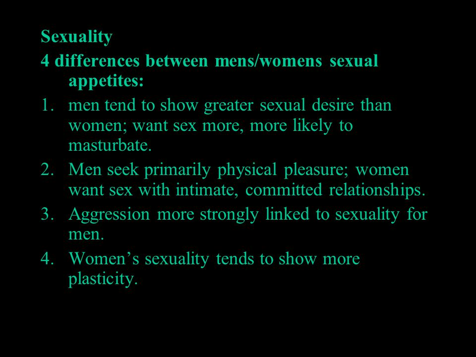 Sexuality 4 differences between mens/womens sexual appetites: 1.men tend to show greater sexual desire than women; want sex more, more likely to mastu