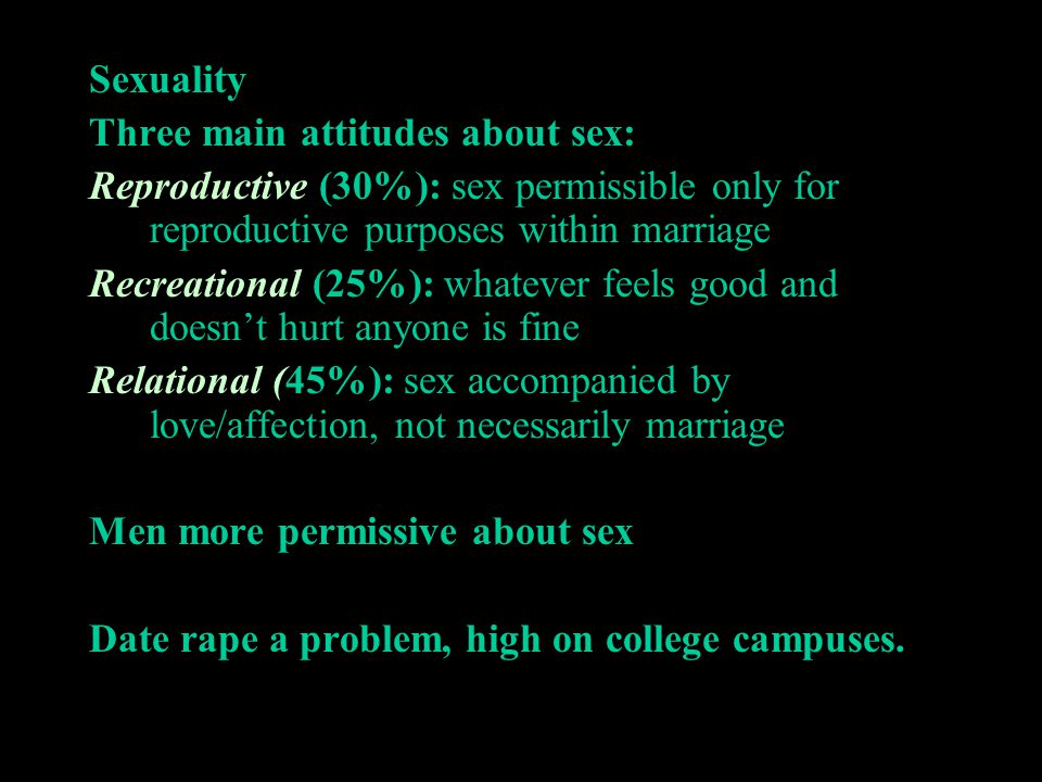 Sexuality Three main attitudes about sex: Reproductive (30%): sex permissible only for reproductive purposes within marriage Recreational (25%): whate