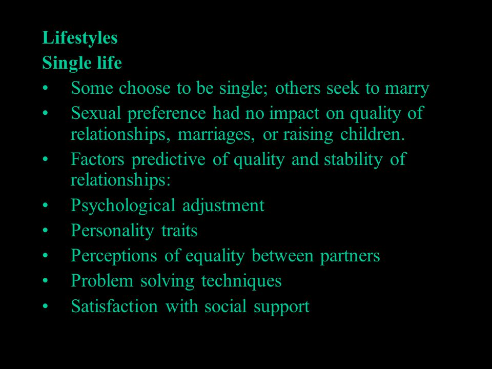 Lifestyles Single life Some choose to be single; others seek to marry Sexual preference had no impact on quality of relationships, marriages, or raisi