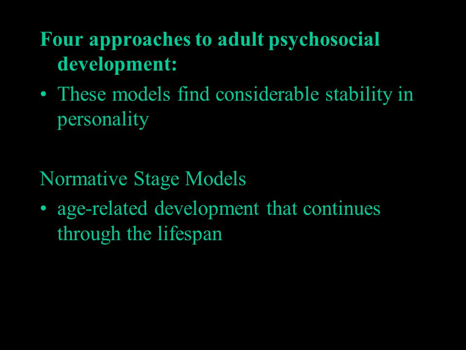 Four approaches to adult psychosocial development: These models find considerable stability in personality Normative Stage Models age-related developm