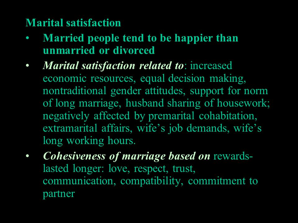 Marital satisfaction Married people tend to be happier than unmarried or divorced Marital satisfaction related to: increased economic resources, equal