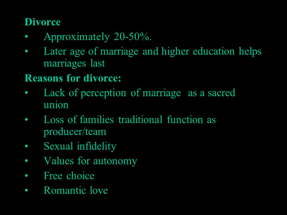 Divorce Approximately 20-50%. Later age of marriage and higher education helps marriages last Reasons for divorce: Lack of perception of marriage as a