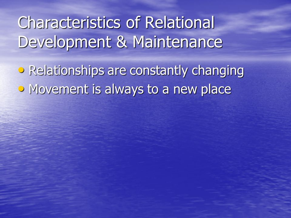 Characteristics of Relational Development & Maintenance Relationships are constantly changing Relationships are constantly changing Movement is always