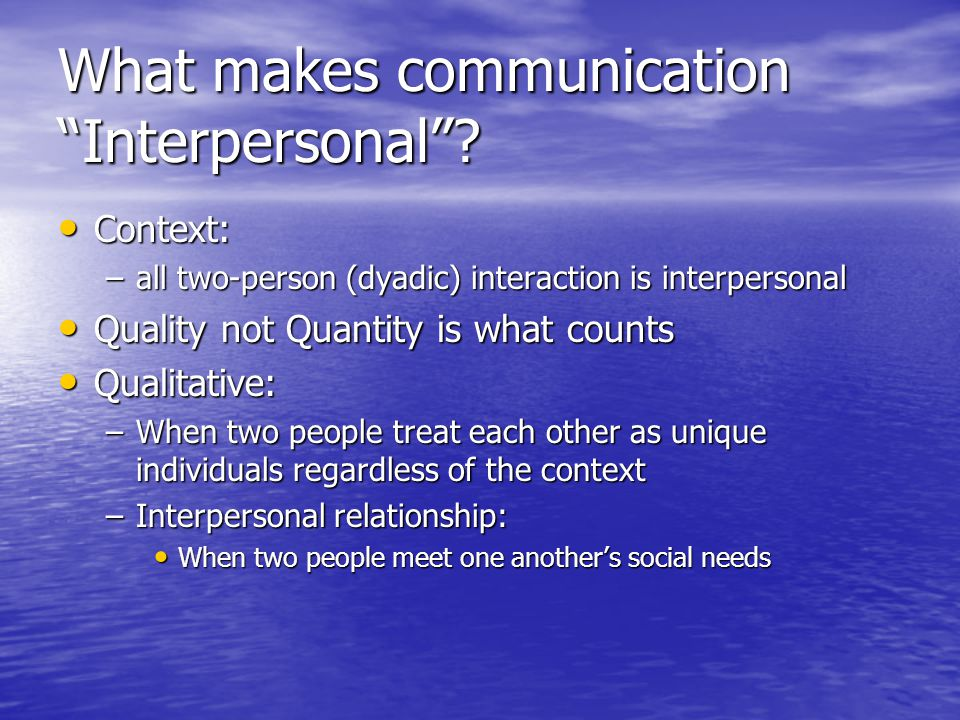 "What makes communication ""Interpersonal""? Context: Context: –all two-person (dyadic) interaction is interpersonal Quality not Quantity is what counts"